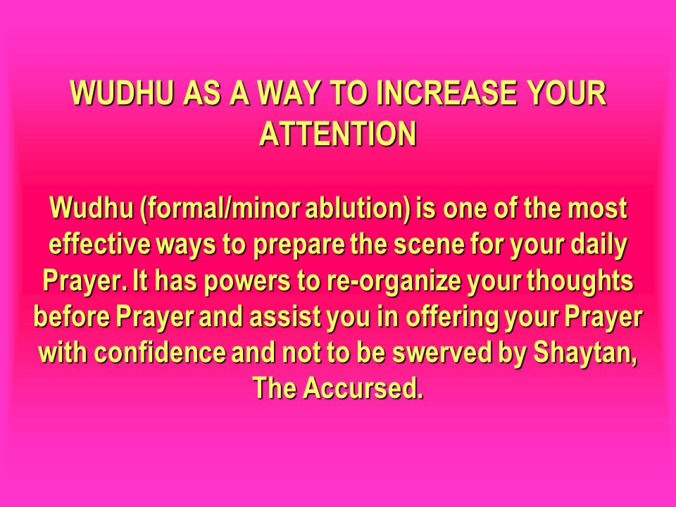 WUDHU AS A WAY TO INCREASE YOUR ATTENTION Wudhu (formal/minor ablution) is one of the most effective ways to prepare the scene for your daily Prayer. It has powers to re-organize your thoughts before Prayer and assist you in offering your Prayer with confidence and not to be swerved by Shaytan, The Accursed.