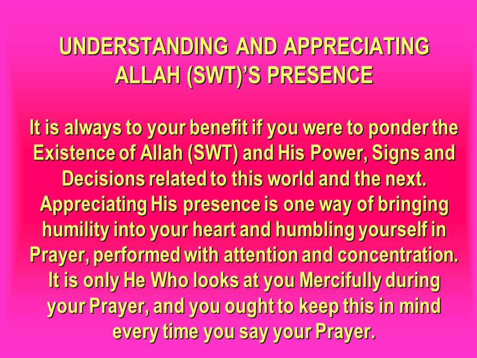 UNDERSTANDING AND APPRECIATING ALLAH (SWT)'S PRESENCE It is always to your benefit if you were to ponder the Existence of Allah (SWT) and His Power, Signs and Decisions related to this world and the next. Appreciating His presence is one way of bringing humility into your heart and humbling yourself in Prayer, performed with attention and concentration. It is only He Who looks at you Mercifully during your Prayer, and you ought to keep this in mind every time you say your Prayer.