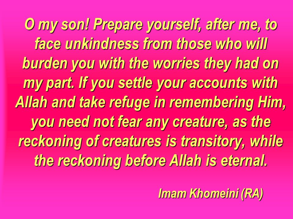O my son! Prepare yourself, after me, to face unkindness from those who will burden you with the worries they had on my part. If you settle your accounts with Allah and take refuge in remembering Him, you need not fear any creature, as the reckoning of creatures is transitory, while the reckoning before Allah is eternal. Imam Khomeini (RA)