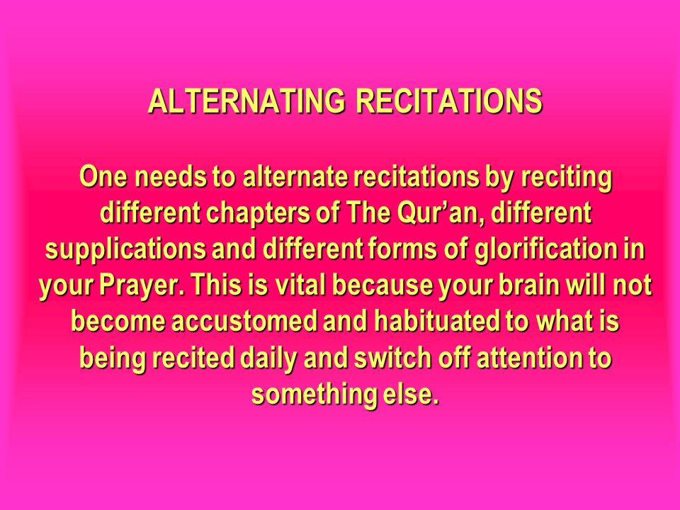 ALTERNATING RECITATIONS One needs to alternate recitations by reciting different chapters of The Qur'an, different supplications and different forms of glorification in your Prayer. This is vital because your brain will not become accustomed and habituated to what is being recited daily and switch off attention to something else.