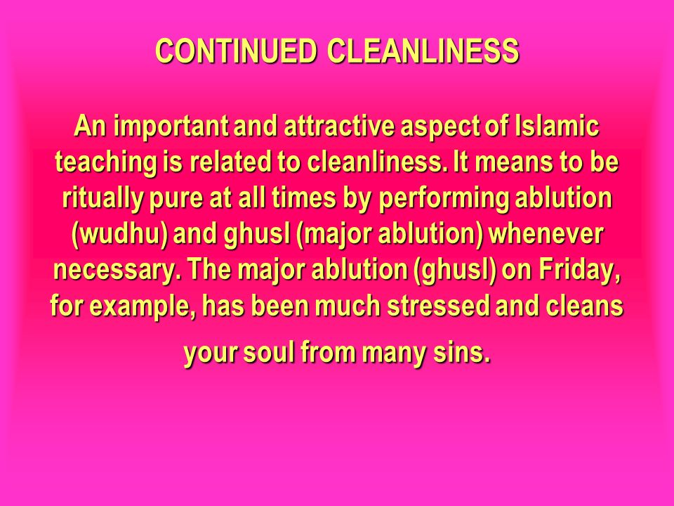 CONTINUED CLEANLINESS An important and attractive aspect of Islamic teaching is related to cleanliness. It means to be ritually pure at all times by performing ablution (wudhu) and ghusl (major ablution) whenever necessary. The major ablution (ghusl) on Friday, for example, has been much stressed and cleans your soul from many sins.