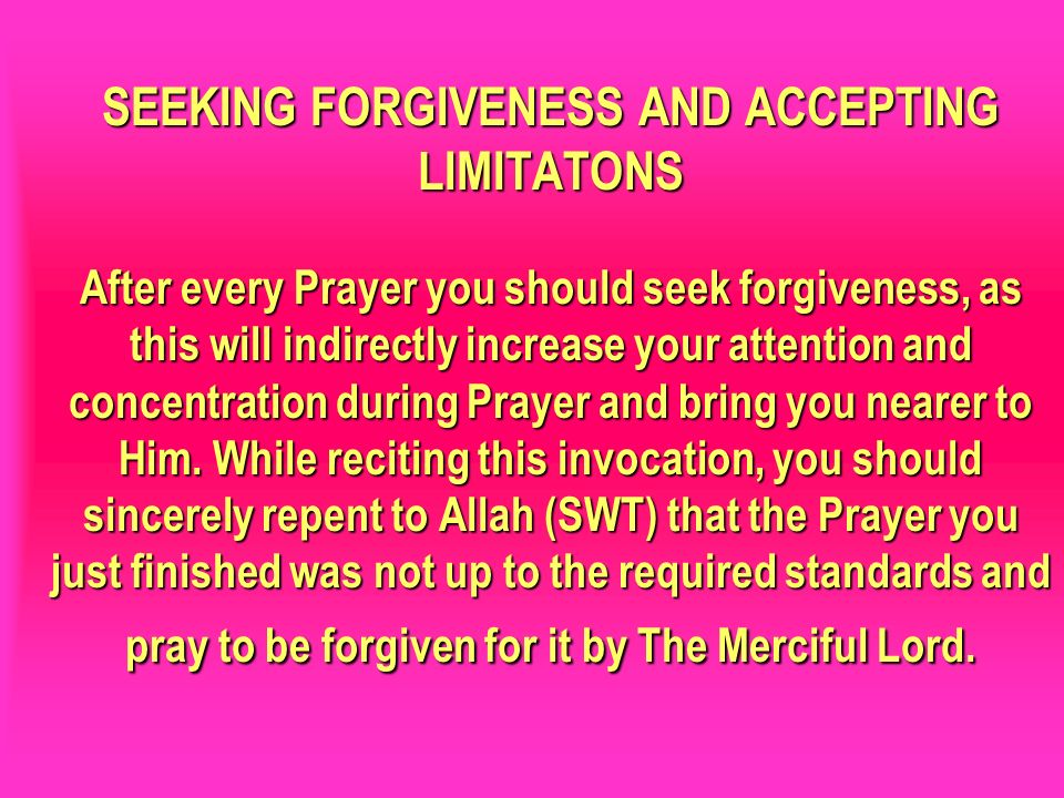 SEEKING FORGIVENESS AND ACCEPTING LIMITATONS After every Prayer you should seek forgiveness, as this will indirectly increase your attention and concentration during Prayer and bring you nearer to Him. While reciting this invocation, you should sincerely repent to Allah (SWT) that the Prayer you just finished was not up to the required standards and pray to be forgiven for it by The Merciful Lord.