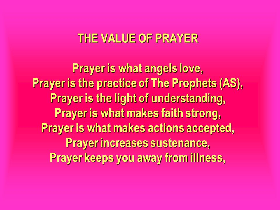 THE VALUE OF PRAYER Prayer is what angels love, Prayer is the practice of The Prophets (AS), Prayer is the light of understanding, Prayer is what makes faith strong, Prayer is what makes actions accepted, Prayer increases sustenance, Prayer keeps you away from illness,