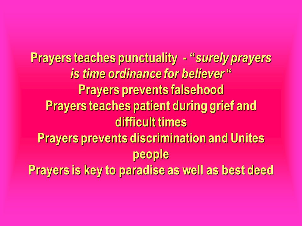 Prayers teaches punctuality - surely prayers is time ordinance for believer Prayers prevents falsehood Prayers teaches patient during grief and difficult times Prayers prevents discrimination and Unites people Prayers is key to paradise as well as best deed