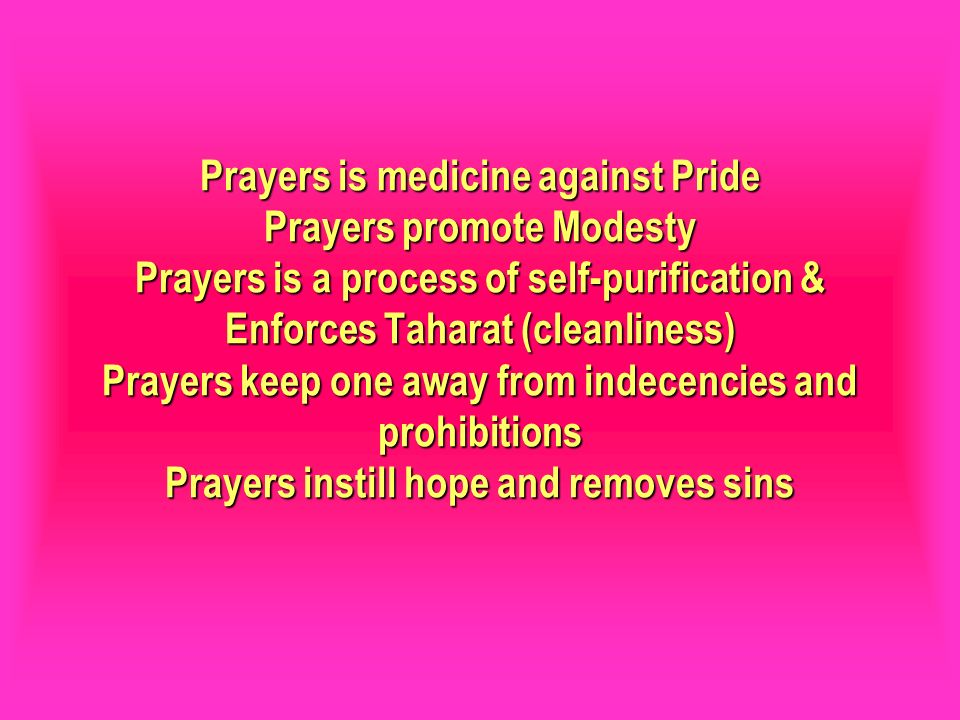 Prayers is medicine against Pride Prayers promote Modesty Prayers is a process of self-purification & Enforces Taharat (cleanliness) Prayers keep one away from indecencies and prohibitions Prayers instill hope and removes sins