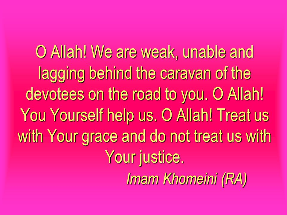 O Allah. We are weak, unable and lagging behind the caravan of the devotees on the road to you.