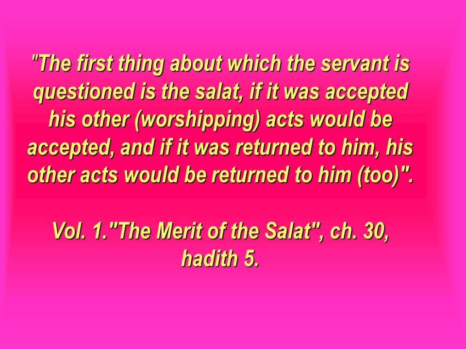 The first thing about which the servant is questioned is the salat, if it was accepted his other (worshipping) acts would be accepted, and if it was returned to him, his other acts would be returned to him (too) . Vol. 1. The Merit of the Salat , ch. 30, hadith 5.
