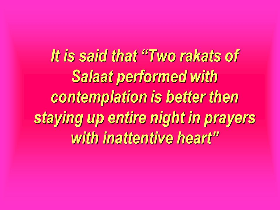 It is said that Two rakats of Salaat performed with contemplation is better then staying up entire night in prayers with inattentive heart