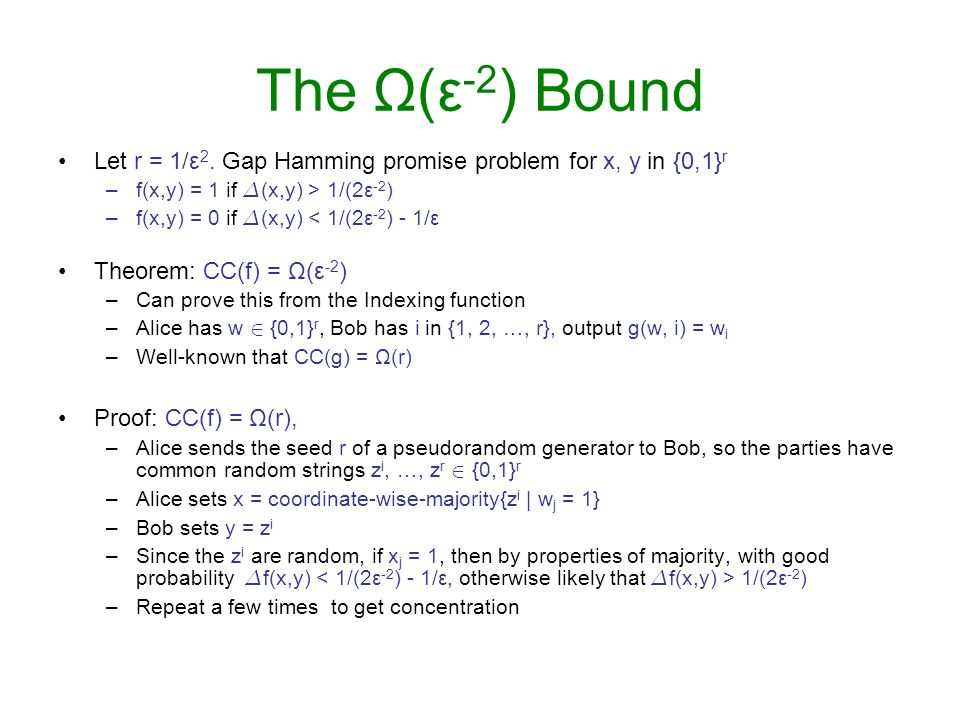 The Ω(ε-2) Bound Let r = 1/ε2. Gap Hamming promise problem for x, y in {0,1}r. f(x,y) = 1 if ¢(x,y) > 1/(2ε-2)