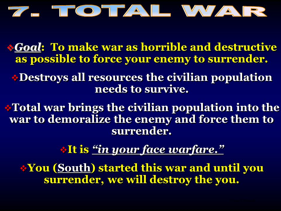 7. TOTAL WAR Goal: To make war as horrible and destructive as possible to force your enemy to surrender.