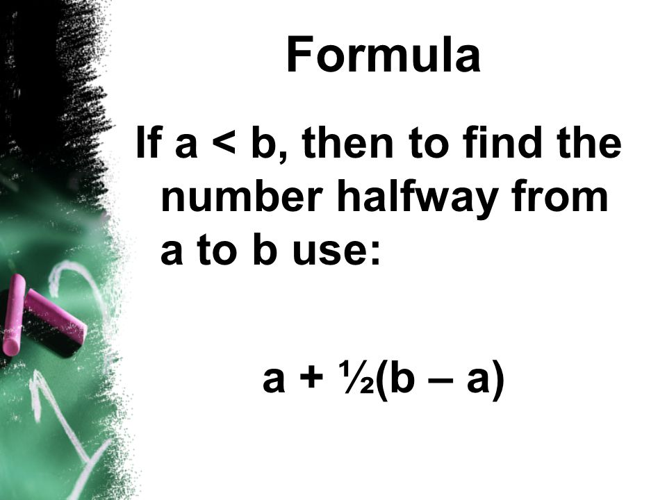 Formula If a < b, then to find the number halfway from a to b use: