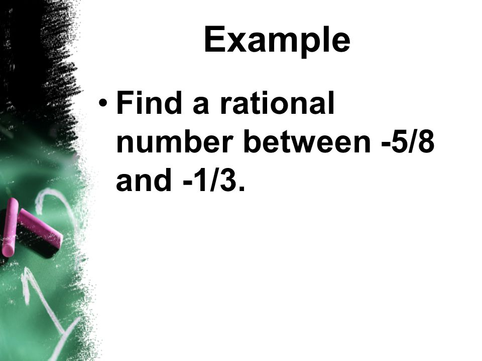 Example Find a rational number between -5/8 and -1/3.