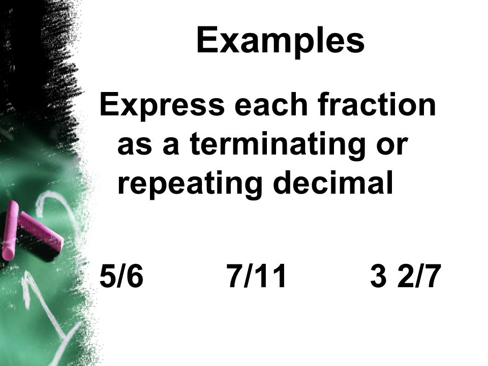 Examples Express each fraction as a terminating or repeating decimal