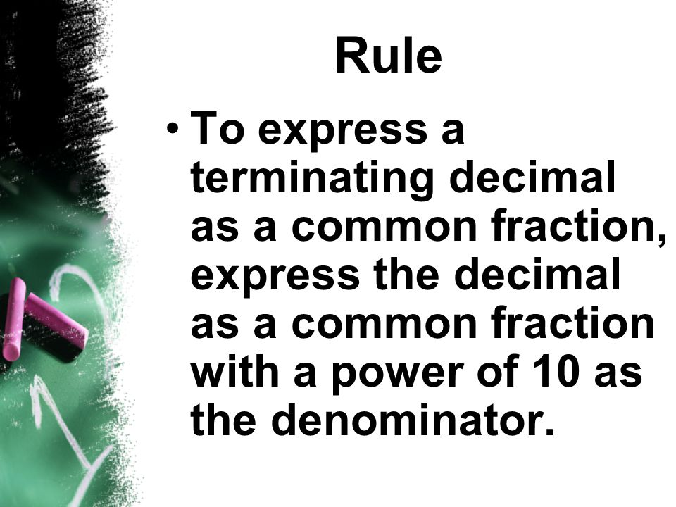 Rule To express a terminating decimal as a common fraction, express the decimal as a common fraction with a power of 10 as the denominator.