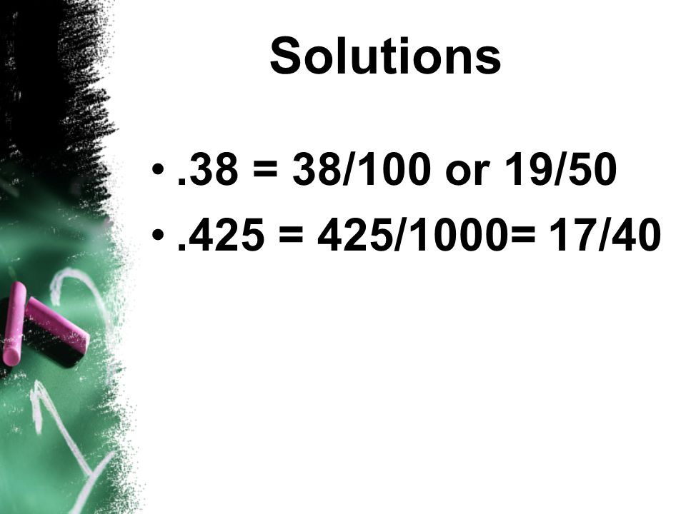 Solutions .38 = 38/100 or 19/50 .425 = 425/1000= 17/40