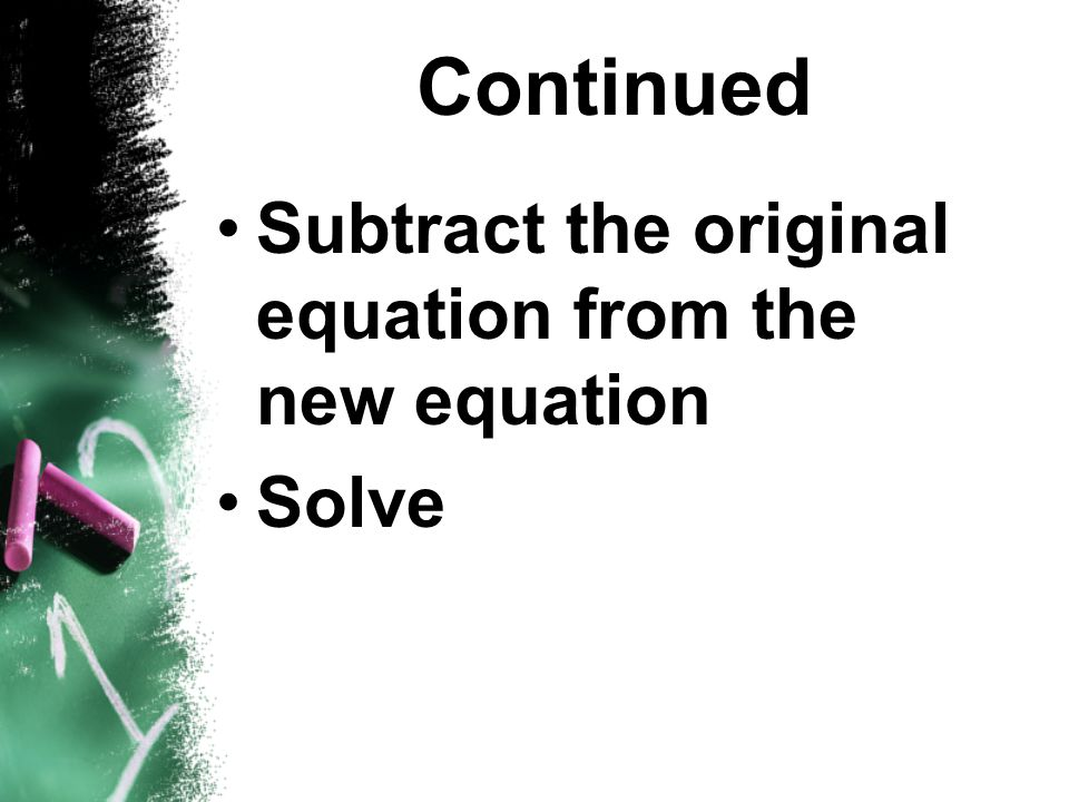 Continued Subtract the original equation from the new equation Solve