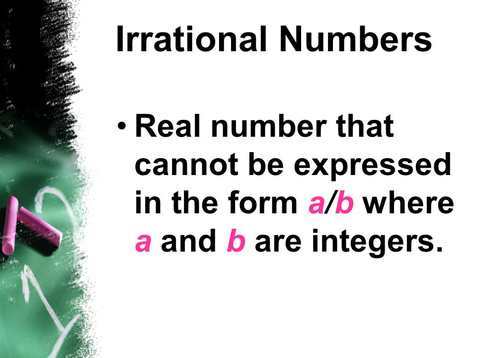 Irrational Numbers Real number that cannot be expressed in the form a/b where a and b are integers.