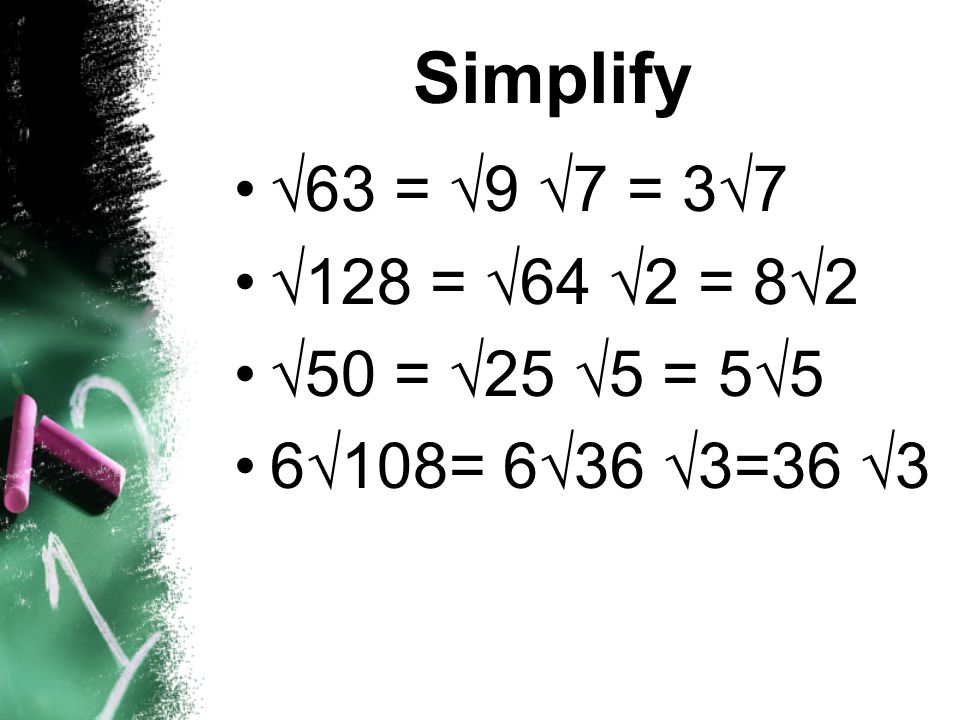 Simplify 63 = 9 7 = 37 128 = 64 2 = 82 50 = 25 5 = 55