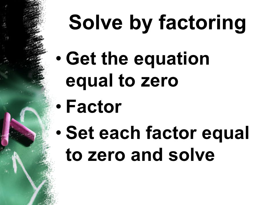 Solve by factoring Get the equation equal to zero Factor