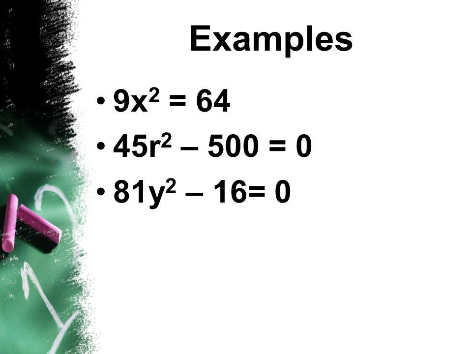 Examples 9x2 = 64 45r2 – 500 = 0 81y2 – 16= 0