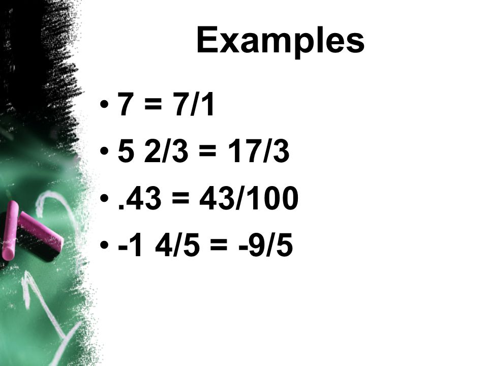 Examples 7 = 7/1 5 2/3 = 17/3 .43 = 43/100 -1 4/5 = -9/5