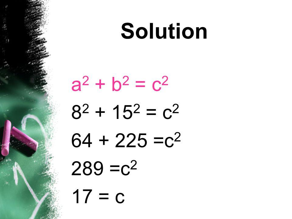 Solution a2 + b2 = c2 82 + 152 = c2 64 + 225 =c2 289 =c2 17 = c
