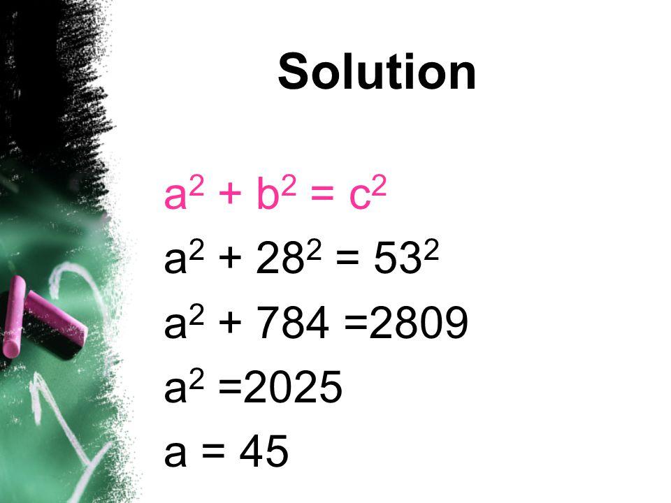 Solution a2 + b2 = c2 a2 + 282 = 532 a2 + 784 =2809 a2 =2025 a = 45