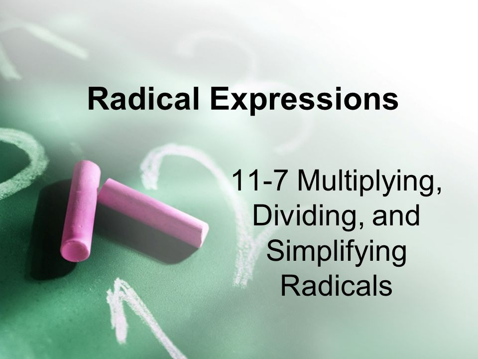 11-7 Multiplying, Dividing, and Simplifying Radicals