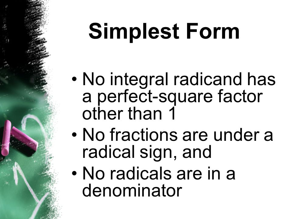 Simplest Form No integral radicand has a perfect-square factor other than 1. No fractions are under a radical sign, and.