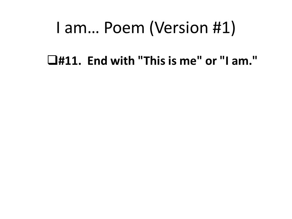 I am… Poem (Version #1) #11. End with This is me or I am.