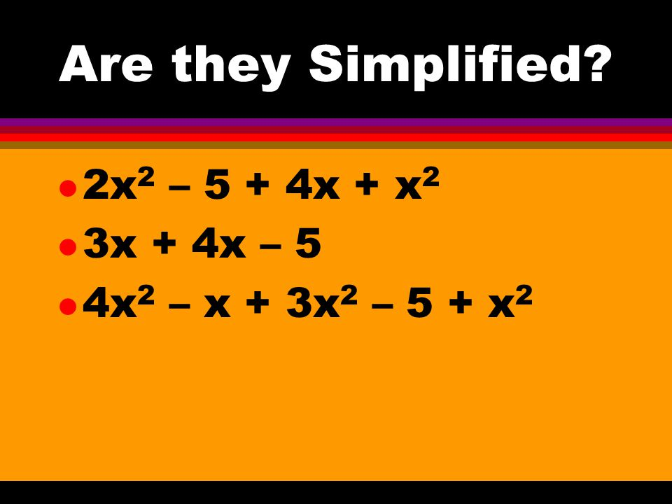 Are they Simplified 2x2 – 5 + 4x + x2 3x + 4x – 5