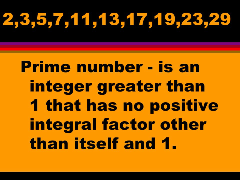 2,3,5,7,11,13,17,19,23,29 Prime number - is an integer greater than 1 that has no positive integral factor other than itself and 1.