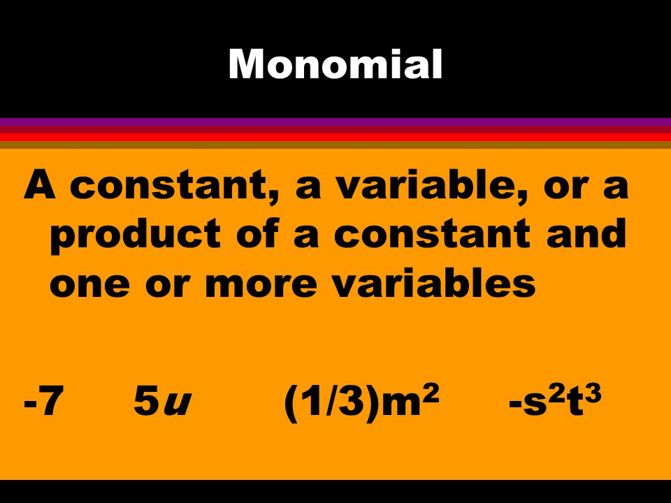 Monomial A constant, a variable, or a product of a constant and one or more variables.