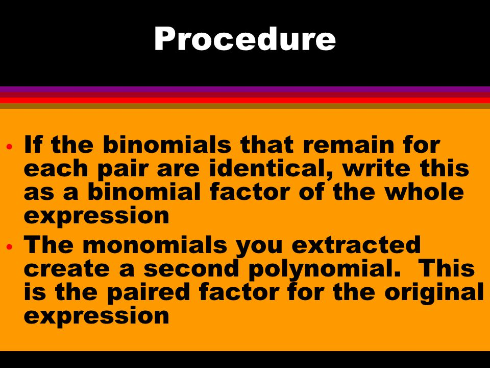 Procedure If the binomials that remain for each pair are identical, write this as a binomial factor of the whole expression.