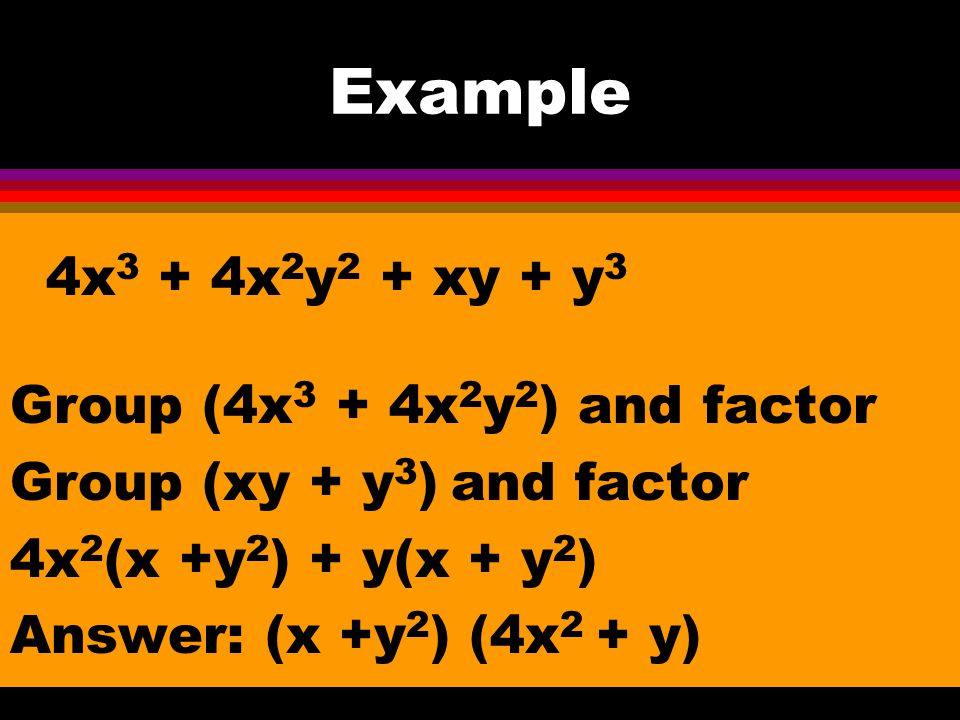 Example 4x3 + 4x2y2 + xy + y3 Group (4x3 + 4x2y2) and factor