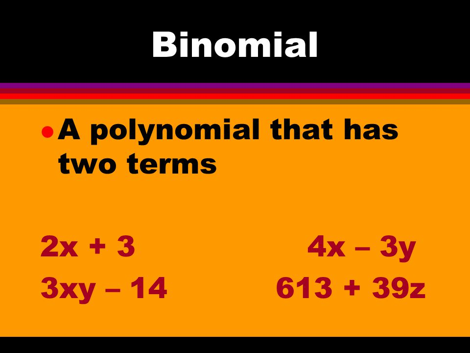Binomial A polynomial that has two terms 2x + 3 4x – 3y