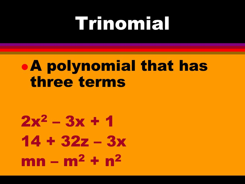 Trinomial A polynomial that has three terms 2x2 – 3x + 1 14 + 32z – 3x
