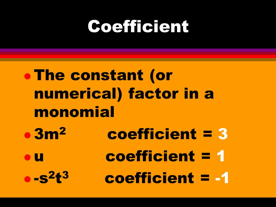 Coefficient The constant (or numerical) factor in a monomial
