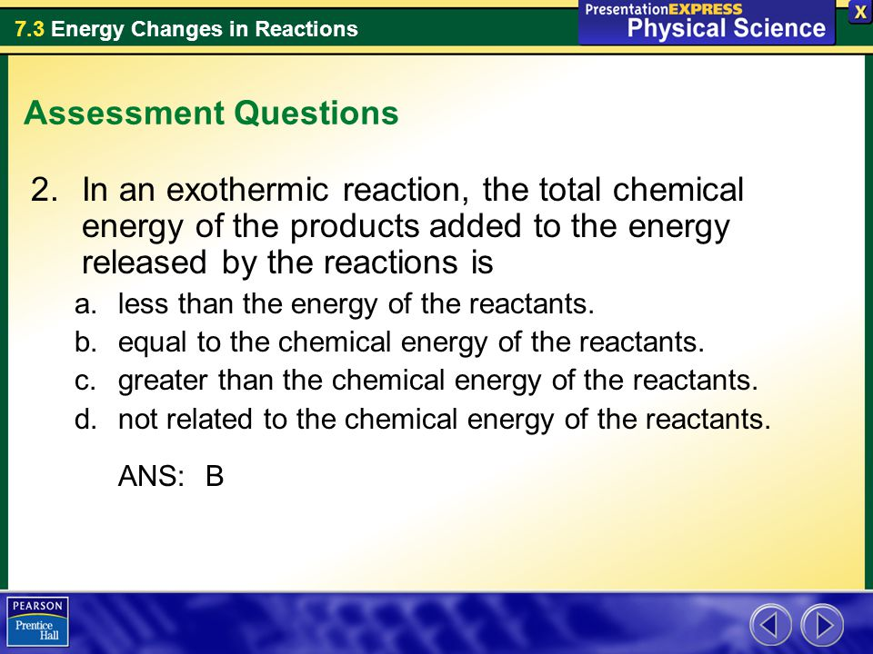 Assessment Questions In an exothermic reaction, the total chemical energy of the products added to the energy released by the reactions is.