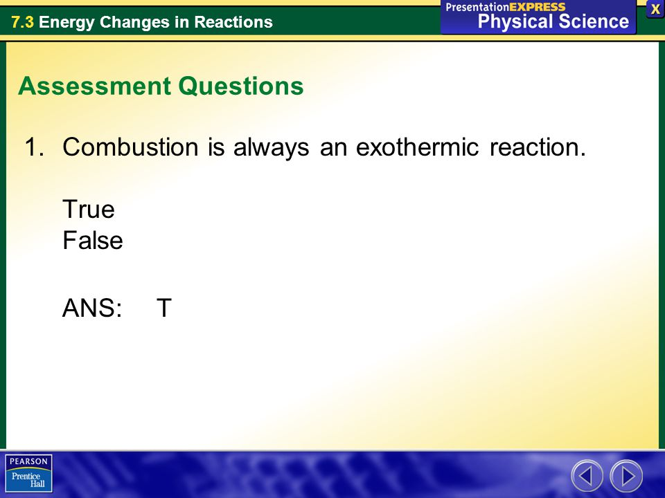 Assessment Questions Combustion is always an exothermic reaction. True False ANS: T