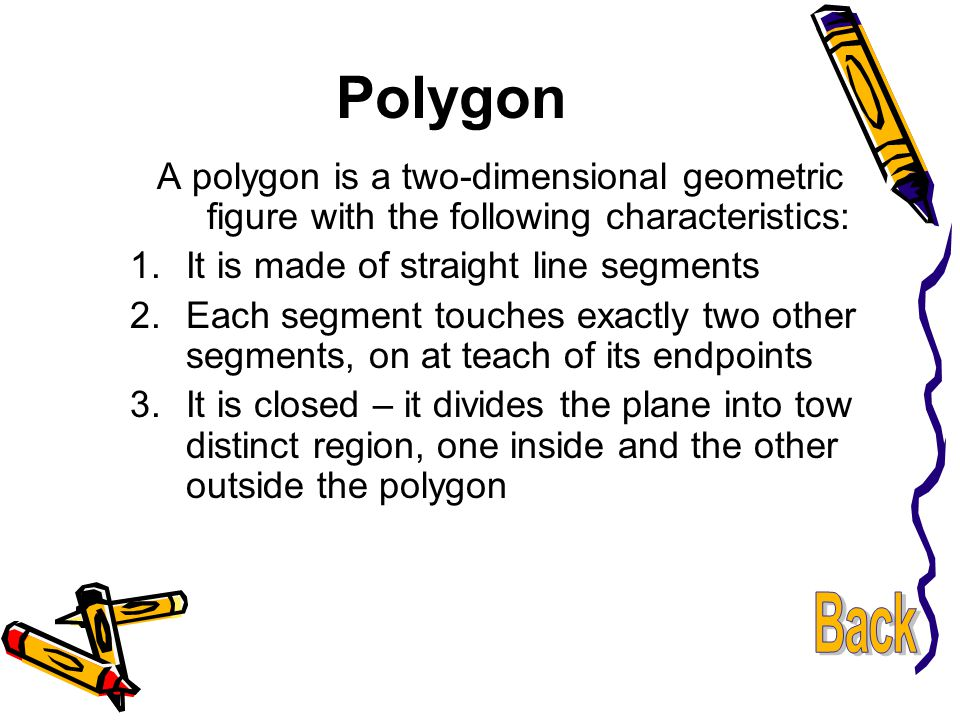 Polygon A polygon is a two-dimensional geometric figure with the following characteristics: It is made of straight line segments.