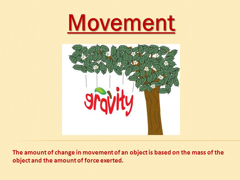 Movement The amount of change in movement of an object is based on the mass of the object and the amount of force exerted.