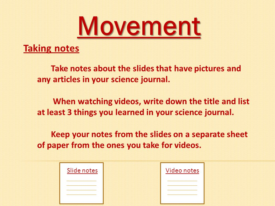 Movement Taking notes. Take notes about the slides that have pictures and any articles in your science journal.