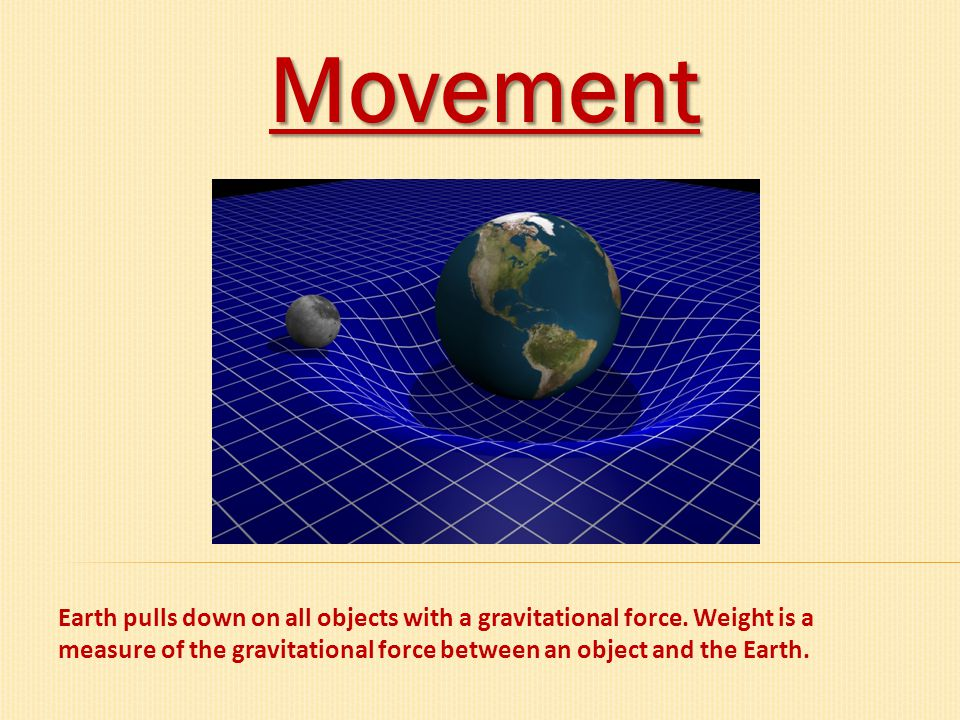 Movement Earth pulls down on all objects with a gravitational force.