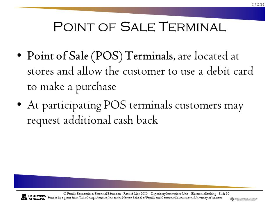 Point of Sale Terminal Point of Sale (POS) Terminals, are located at stores and allow the customer to use a debit card to make a purchase.
