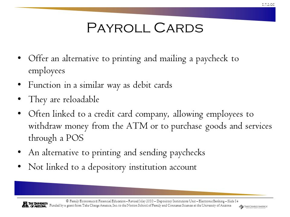 Payroll Cards Offer an alternative to printing and mailing a paycheck to employees. Function in a similar way as debit cards.
