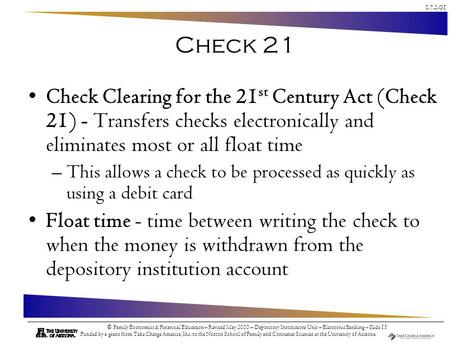 Check 21 Check Clearing for the 21st Century Act (Check 21) - Transfers checks electronically and eliminates most or all float time.