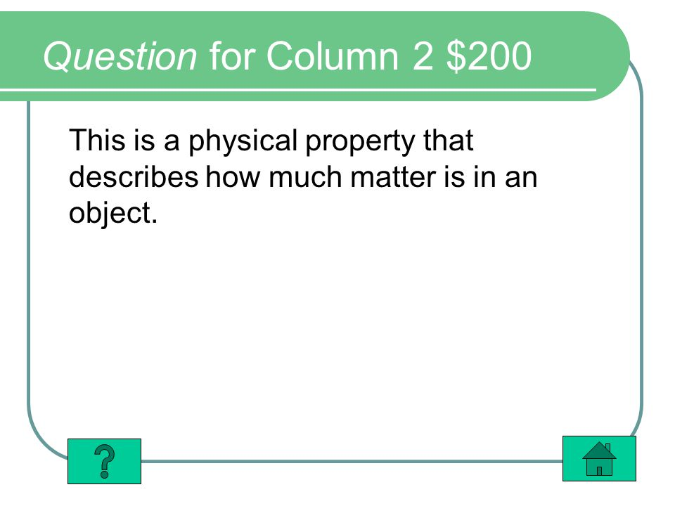 Question for Column 2 $200 This is a physical property that describes how much matter is in an object.