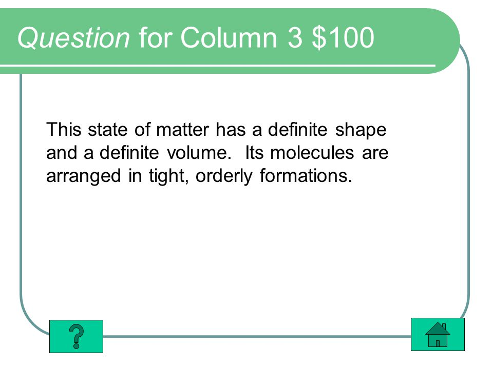 Question for Column 3 $100 This state of matter has a definite shape and a definite volume.