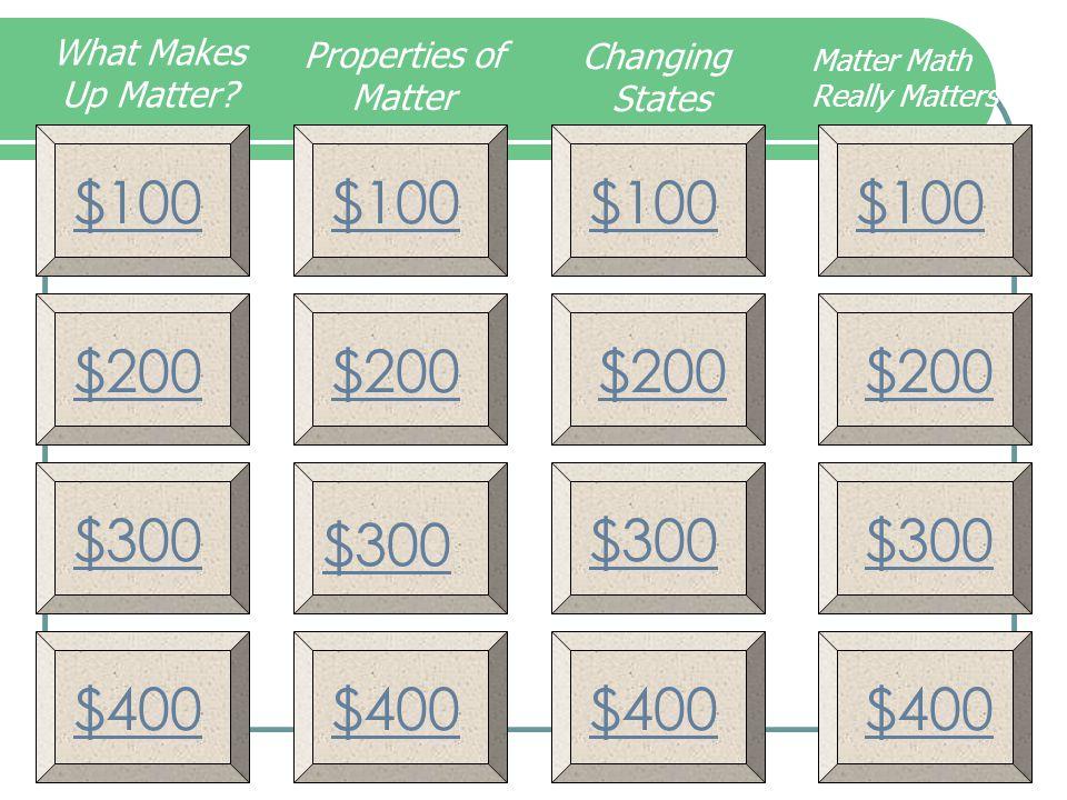 What Makes Up Matter Properties of. Matter. Changing. States. Matter Math Really Matters. $100.